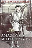 Wheelwright, Julie: Amazons and Military Maids: Women Who Dressed As Men in Pursuit of Life, Liberty and Happiness