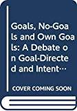 Montefiore, Alan: Goals, No-Goals and Own Goals: A Debate on Goal-Directed and Intentional Behaviour