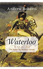 Waterloo: June 18, 1815: The Battle for…