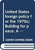 United States: United States foreign policy for the 1970s;: Building for peace. A report by President Richard Nixon to the Congress, February 25, 1971