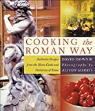 Downie, David: Cooking the Roman Way: Authentic Recipes from the Home Cooks and Trattorias of Rome