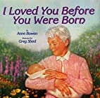I Loved You Before You Were Born by Anne…