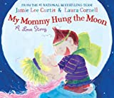 Curtis, Jamie Lee: My Mommy Hung the Moon: A Love Story
