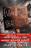 Walter, Jess: Every Knee Shall Bow: The Truth & Tragedy of Ruby Ridge & The Randy Weaver Family