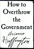 Huffington, Arianna S.: How to Overthrow the Government