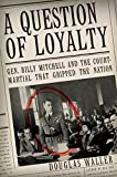 Waller, Douglas C.: A Question of Loyalty: Gen. Billy Mitchell and the Court-Martial that Gripped the Nation