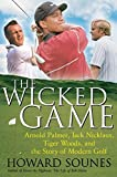 Sounes, Howard: The Wicked Game: Arnold Palmer, Jack Nicklaus, Tiger Woods, and the Story of Modern Golf