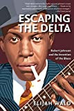 Wald, Elijah: Escaping The Delta: Robert Johnson And The Invention Of The Blues