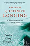 Torregrosa, Luisita Lopez: The Noise Of Infinite Longing: A Memoir Of A Family--and An Island