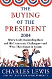 Lewis, Charles: The Buying of the President 2004: Who&#39;s Really Bankrolling Bush and His Democratic Challengers--And What They Expect in Return