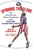 Green, Ben: Spinning The Globe: The Rise, Fall, And Return To Greatness Of The Harlem Globetrotters