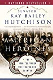 Hutchison, Kay Bailey: American Heroines: The Spirited Women Who Shaped Our Country