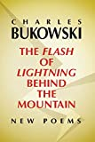 Bukowski, Charles: The Flash of Lightning Behind the Mountain: New Poems