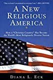 Eck, Diana L.: A New Religious America: How a &quot;Christian Country&quot; Has Become the World&#39;s Most Religiously Diverse Nation