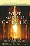 Groome, Thomas H.: What Makes Us Catholic: Eight Gifts for Life