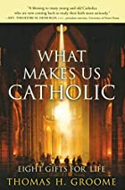 What Makes Us Catholic: Eight Gifts for Life…