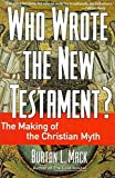 MacK, Burton L.: Who Wrote the New Testament?: The Making of the Christian Myth