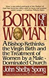 Spong, John Shelby: Born of a Woman: A Bishop Rethinks the Virgin Birth and the Treatment of Women by a Male-Dominated Church