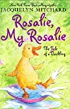 Mitchard, Jacquelyn: Rosalie, My Rosalie: The Tale of a Duckling
