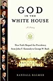 Balmer, Randall: God in the White House: A History How Faith Shaped the Presidency from John F. Kennedy to George W. Bush