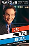 Colmes, Alan: Red White & Liberal: How Left Is Right and Right Is Wrong