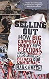 Green, Mark: Selling Out: How Big Corporate Money Buys Elections, Rams Through Legislation, and Betrays Our Democracy