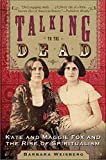 Weisberg, Barbara: Talking to the Dead: Kate and Maggie Fox and the Rise of Spiritualism