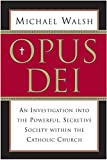 Walsh, Michael: Opus Dei: An Investigation into the Powerful Secretive Society within the Catholic Church