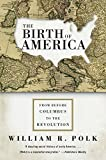 Polk, William R.: The Birth of America: From Before Columbus to the Revolution