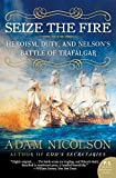 Nicolson, Adam: Seize the Fire: Heroism, Duty, And Nelson&#39;s Battle of Trafalgar