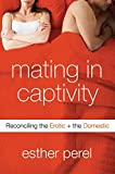 Perel, Esther: Mating in Captivity: Reconciling the Erotic & the Domestic