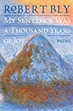 Bly, Robert: My Sentence Was a Thousand Years of Joy: Poems