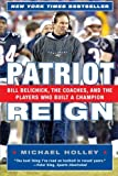 Holley, Michael: Patriot Reign: Bill Belichick, The Coaches, And The Players Who Built A Champion