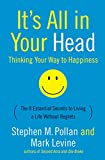 Pollan, Stephen M.: It's All in Your Head: (Thinking Your Way to Happiness)  The 8 essential Secrets to Leading a Life Without Regrets