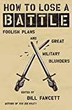 Fawcett, Bill: How to Lose a Battle: Foolish Plans and Great Military Blunders