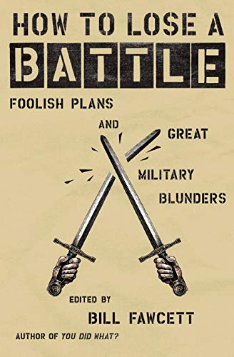 how-to-lose-a-battle-foolish-plans-and-great-military-blunders-how-to-lose-series