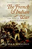 Borneman, Walter R.: The French And Indian War: Deciding the Fate of North America