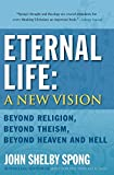 Spong, John Shelby: Eternal Life: A New Vision: Beyond Religion, Beyond Theism, Beyond Heaven and Hell