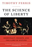 Ferris, Timothy: The Science of Liberty: Democracy, Reason, and the Laws of Nature