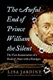 Jardine, Lisa: The Awful End of Prince William the Silent: The First Assassination of a Head of State With a Handgun