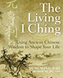 Deng, Ming-Dao: The Living I Ching: Using Ancient Chinese Wisdom to Shape Your Life