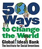 Global Ideas Bank Staff: 500 Ways to Change the World