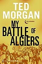 My Battle of Algiers: A Memoir by Ted Morgan