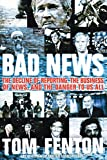 Fenton, Tom: Bad News: The Decline of Reporting, the Business of News, And the Danger to Us All