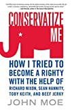 Moe, John: Conservatize Me: How I Tried to Become a Righty With the Help of Richard Nixon, Sean Hannity, Toby Keith & Beef Jerky