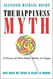 Hecht, Jennifer: The Happiness Myth: The Historical Antidote to What Isn't Working Today