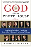 Balmer, Randall: God in the White House: A History: How Faith Shaped the Presidency from John F. Kennedy to George W. Bush
