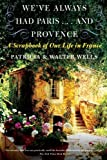 Wells, Patricia: We've Always Had Paris...and Provence: A Scrapbook of Our Life in France