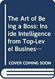 Schoenberg, Robert J.: The Art of Being a Boss: Inside Intelligence from Top-Level Business Leaders and Young Executives on the Move