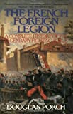 Porch, Douglas: The French Foreign Legion: Complete History of the Legendary Fighting Force